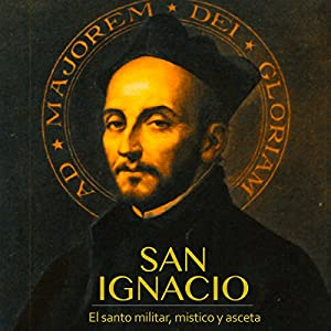 San Ignacio: El santo militar, místico y asceta [Saint Ignacio: Military, Mystic and Ascetic Saint] Audiobook