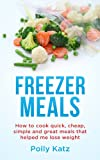 Freezer Meals: How to Cook Quick, Cheap, Simple and Great Meals that helped me lose weight