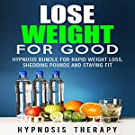 Lose Weight for Good: Hypnosis Bundle for Rapid Weight Loss, Shedding Pounds and Staying Fit |  Hypnosis Therapy