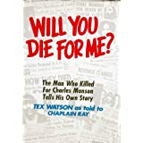 """Will You Die For Me? The Man Who Killed For Charles Manson Tells His Own Story ~ Charles """"Tex"""" Watson"""