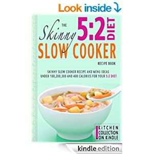 The Skinny 5:2 Diet Slow Cooker Recipe Book: Skinny Slow Cooker Recipe And Menu Ideas Under 100, 200, 300 And 400 Calories For Your 5:2 Diet (Kitchen Collection On Kindle)