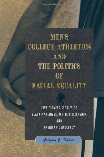 Men's College Athletics and the Politics of Racial Equality: Five Pioneer Stories of Black Manliness, White Citizenship,