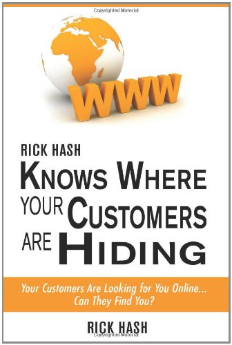 Rick Hash Knows Where Your Customers Are Hiding: Your Customers Are Looking For You Online... Can They Find You?