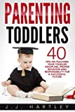 Parenting: Parenting Toddlers: 40 Tips On Teaching Your Toddler Discipline, Proper Behavior And Responsibility For A Successful Future