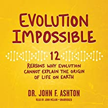 Evolution Impossible: 12 Reasons Why Evolution Cannot Explain the Origin of Life on Earth | Livre audio Auteur(s) : Dr. John F. Ashton Narrateur(s) : John McLain