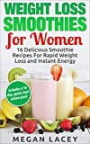 Weight Loss Smoothies: 16 Delicious Smoothie Recipes for Rapid Weight Loss and Instant Energy (Includes a 10 day, quick-start action plan!) (Juicing to Lose Weight)