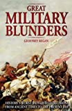 Great Military Blunders: History's Worst Battlefield Decisions from Ancient Times to the Present Day