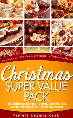 Pamela Kazmierczak - Christmas Super Value Pack - 600 Christmas Recipes - Dinners, Desserts, Pies, Candy and Cookies For The Holiday Season (The Ultimate Christmas Recipes and Recipes For Christmas Collection)