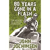 80 Years Gone In A Flash - The Memoirs of a Photojournalistby John Jochimsen