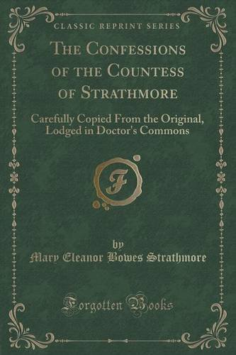 The Confessions of the Countess of Strathmore: Carefully Copied From the Original, Lodged in Doctor's Commons (Classic Reprint)
