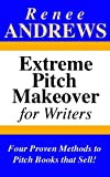 Extreme Pitch Makeover for Writers - Four Proven Methods to Pitch Books that Sell!