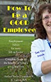 How to be a GOOD Employee Employment Advice for any Job & Career: Be a great human being by Being a Good Employee (Employment Employee Advice Tips Inspirational Book 1)