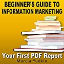 Beginner's Guide to Information Marketing: Your First PDF Report Audiobook by Marcia Yudkin Narrated by Marcia Yudkin