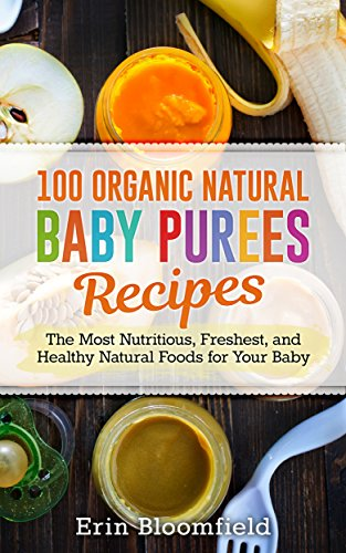 100 Organic Natural Baby Purees Recipes: The Most Nutritious, Freshest, and Healthy Natural Foods for Your Baby (Baby Food, Baby Puree, Baby Food Recipes, Baby Food Book) by Erin Bloomfield