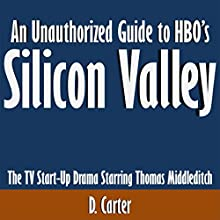 An Unauthorized Guide to HBO's Silicon Valley: The TV Start-Up Drama Starring Thomas Middleditch (       UNABRIDGED) by D. Carter Narrated by Scott Clem