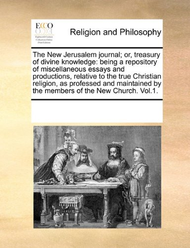 The New Jerusalem journal; or, treasury of divine knowledge: being a repository of miscellaneous essays and productions, relative to the true ... by the members of the New Church. Vol.1.
