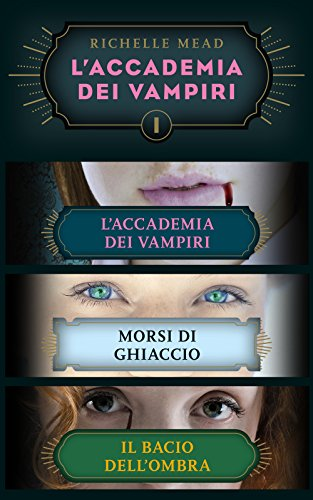 Richelle Mead - L'Accademia dei Vampiri I: L'Accademia dei Vampiri/Morsi di ghiaccio/Il bacio dell'ombra (Italian Edition)