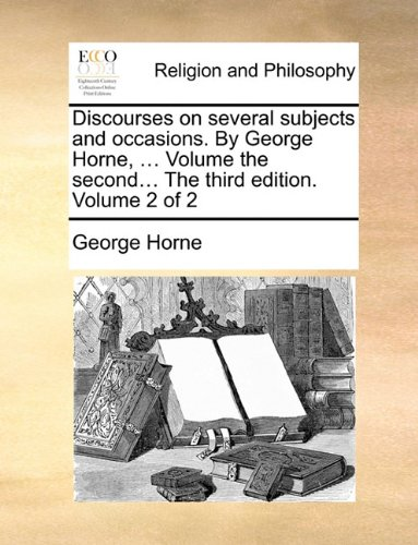 Discourses on several subjects and occasions. By George Horne, ... Volume the second... The third edition. Volume 2 of 2