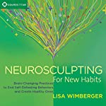 Neurosculpting for New Habits: Brain-Changing Practices to End Self-Defeating Behaviors and Create Healthy Ones | Lisa Wimberger