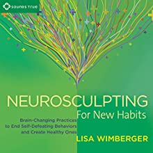 Neurosculpting for New Habits: Brain-Changing Practices to End Self-Defeating Behaviors and Create Healthy Ones Speech by Lisa Wimberger Narrated by Lisa Wimberger
