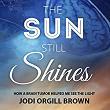 The Sun Still Shines: How a Brain Tumor Helped Me See the Light Audiobook by Jodi Orgill Brown Narrated by Jodi Orgill Brown