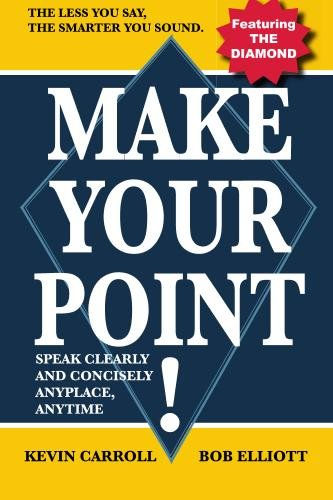 Make Your Point!: Speak Clearly And Concisely Anyplace, Anytime, by Kevin Carroll, Bob Elliott