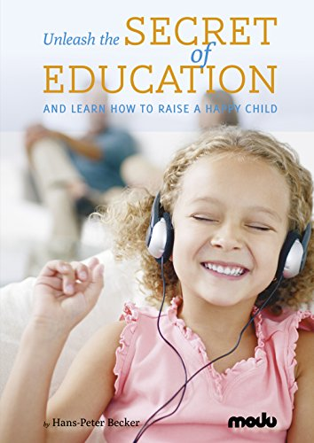 Unleash the Secret of Education and learn how to raise a happy child, by Hans-Peter Becker
