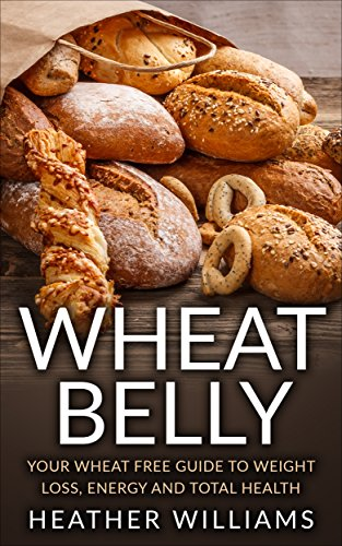 Wheat Belly: Your Wheat Free Guide To Weight Loss, Energy And Total Health by Heather Williams