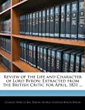 Review of the Life and Character of Lord Byron: Extracted from the British Critic for April, 1831 ...