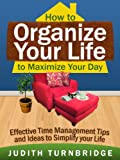 How to Organize Your Life to Maximize Your Day: Effective Time Management Tips and Ideas to Simplify Your Life (English Edition)