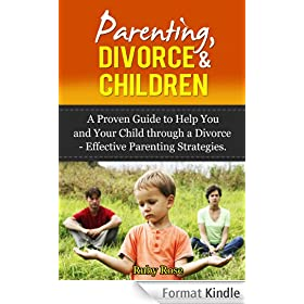 Parenting, Divorce & Children  A Proven Guide to Help You and Your Child through a Divorce (Parenting strategies, effective parenting, Divorce Children, Depression, Parenting) (English Edition)