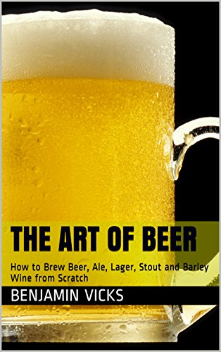 The Art of Beer: How to Brew Beer, Ale, Lager, Stout and Barley Wine from Scratch (How to Distill Liqueur, Brew Beer, and Make Wine and Other Alcohols Book Book 4) by Benjamin Vicks