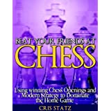 Beat Your Friends at Chess - Chess strategy and openings to dominate the home game ~ Cris Statz