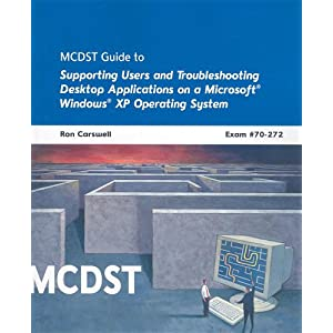 MCDST 70-272: Supporting Users and Troubleshooting Desktop Applications on a Microsoft Windows XP Operating System Ron Carswell