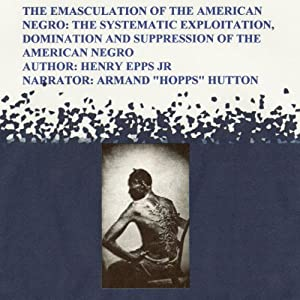 The Emasculation of the American Negro: The Systematic Exploitation, Domination, and Suppression of the American Negro | [Henry Harrison Epps Jr]