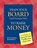 Train Your Board (and Everyone Else) to Raise Money: A Cookbook of Easy-to-Use Fundraising Exercises