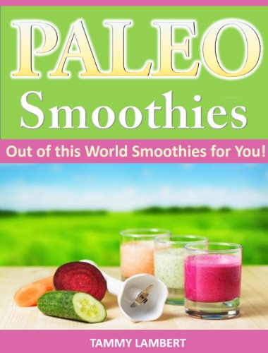 Paleo Smoothies: Out of this World Smoothies for You! by Tammy Lambert