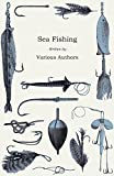 Various Sea Fishing - What Equipment to Use, How, Where and When to Fish - With Some Tips on How to Cook Fish Correctly