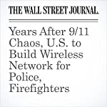 Years After 9/11 Chaos, U.S. to Build Wireless Network for Police, Firefighters | Ryan Knutson,John D.Mckinnon