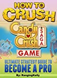 How To Crush Candy Crush Saga Game: Ultimate Strategy Guide to Become a Pro (Tips, Cheats, Tricks, Secrets)