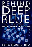 Behind Deep Blue - Building the Computer that Defeated the World Chess Champion