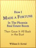 img - for How I Made A Fortune In The Phoenix Real Estate Boom, Then Gave it All Back in the Bust book / textbook / text book