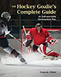 The Hockey Goalies Complete Guide: An Indispensable Development Plan