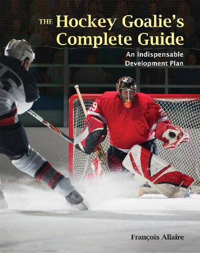The Hockey Goalie's Complete Guide: An Indispensable Development Plan