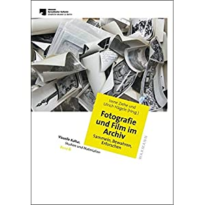 Fotografie und Film im Archiv. Sammeln, Bewahren, Erforschen (Visuelle Kultur. Studien und Materiali