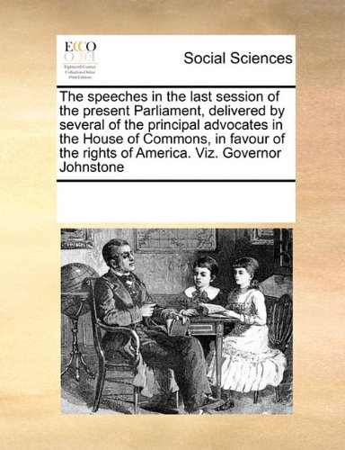 The speeches in the last session of the present Parliament, delivered by several of the principal advocates in the House of Commons, in favour of the rights of America. Viz. Governor Johnstone