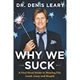 Why We Suck: A Feel Good Guide to Staying Fat, Loud, Lazy and Stupid ~ Denis Leary