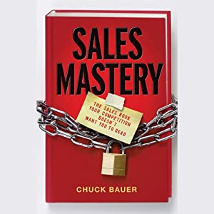 Sales Mastery: The Sales Book Your Competition Doesn't Want You to Read | [Chuck Bauer]