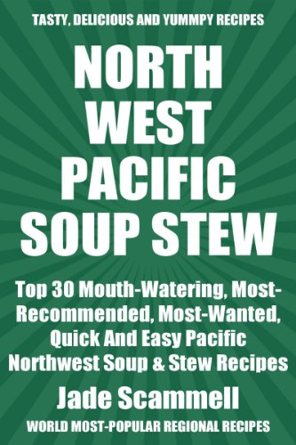 Top 30 Mouth-Watering, Most-Recommended, Most-Wanted, Quick And Easy Pacific Northwest Soups And Stews Recipes For You And Your Family by Jade Scammell