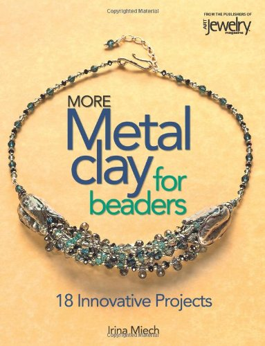 More Metal Clay For Beaders: 18 Innovative Projects